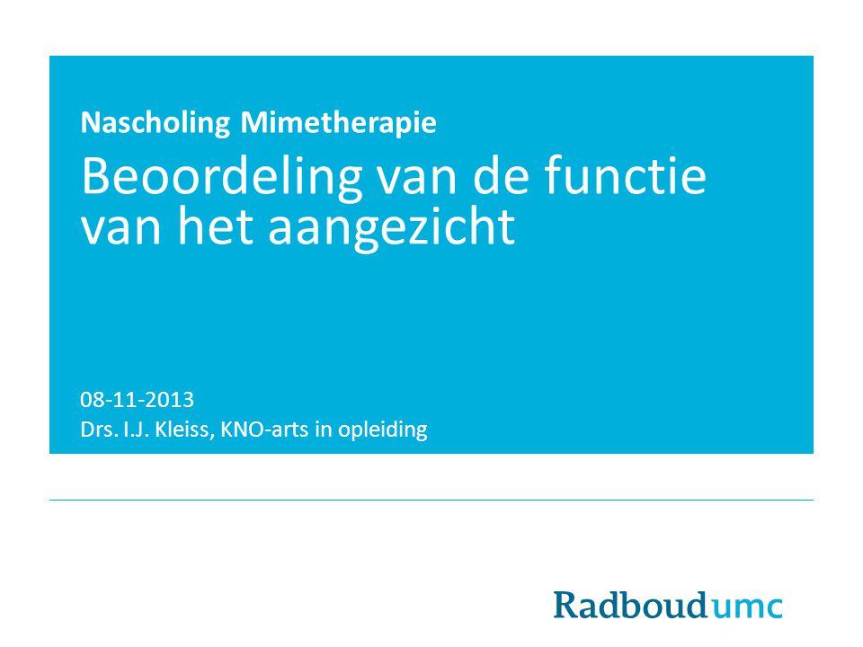 Nascholing Mimetherapie Beoordeling van de functie van het aangezicht 08-11-2013 Drs. I.J. Kleiss, KNO-arts in opleiding