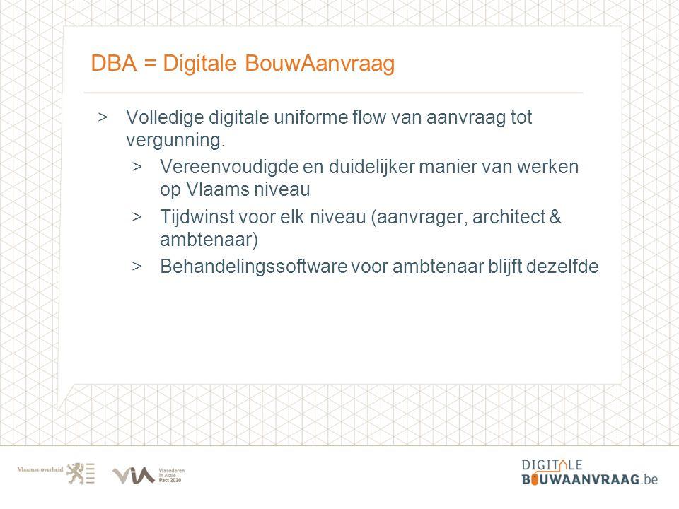 DBA = Digitale BouwAanvraag >Volledige digitale uniforme flow van aanvraag tot vergunning. >Vereenvoudigde en duidelijker manier van werken op Vlaams