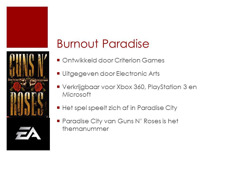Burnout Paradise  Ontwikkeld door Criterion Games  Uitgegeven door Electronic Arts  Verkrijgbaar voor Xbox 360, PlayStation 3 en Microsoft  Het spel speelt zich af in Paradise City  Paradise City van Guns N' Roses is het themanummer