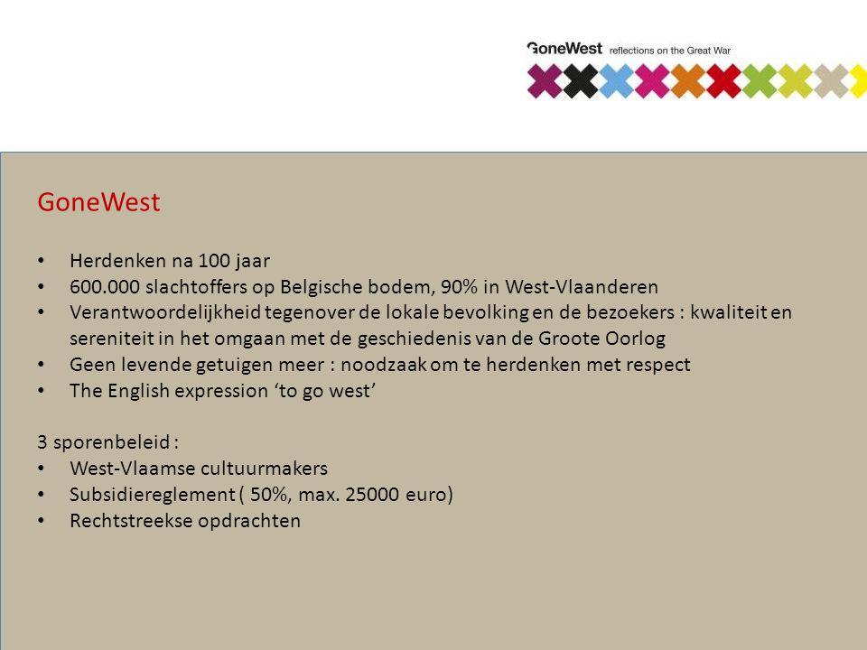 GoneWest Herdenken na 100 jaar 600.000 slachtoffers op Belgische bodem, 90% in West-Vlaanderen Verantwoordelijkheid tegenover de lokale bevolking en de bezoekers : kwaliteit en sereniteit in het omgaan met de geschiedenis van de Groote Oorlog Geen levende getuigen meer : noodzaak om te herdenken met respect The English expression 'to go west' 3 sporenbeleid : West-Vlaamse cultuurmakers Subsidiereglement ( 50%, max.