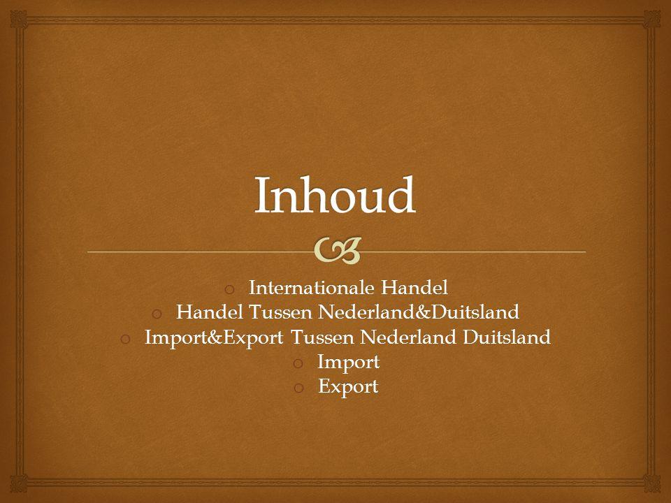 o Internationale Handel o Handel Tussen Nederland&Duitsland o Import&Export Tussen Nederland Duitsland o Import o Export