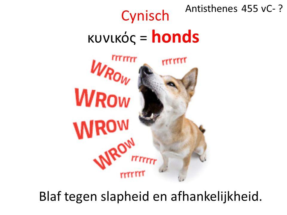 Cynisch κυνικός = honds Antisthenes 455 vC- ? Blaf tegen slapheid en afhankelijkheid.