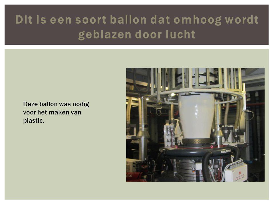 Dit is een soort ballon dat omhoog wordt geblazen door lucht Deze ballon was nodig voor het maken van plastic.
