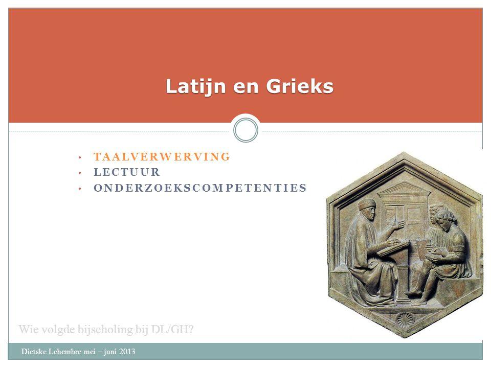 TAALVERWERVING LECTUUR ONDERZOEKSCOMPETENTIES Latijn en Grieks Dietske Lehembre mei – juni 2013 Wie volgde bijscholing bij DL/GH?