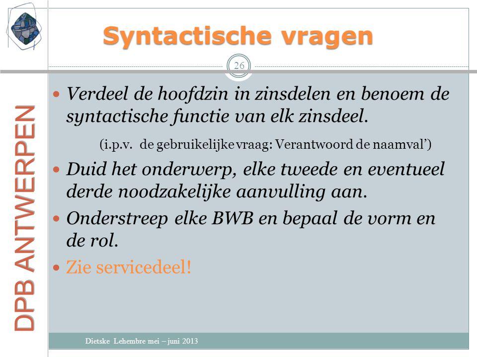Syntactische vragen Dietske Lehembre mei – juni 2013 26 Verdeel de hoofdzin in zinsdelen en benoem de syntactische functie van elk zinsdeel.