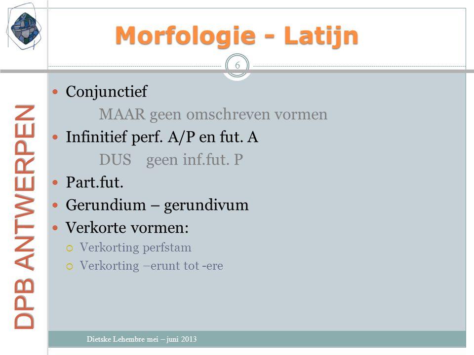Morfologie - Latijn Dietske Lehembre mei – juni 2013 6 Conjunctief MAAR geen omschreven vormen Infinitief perf.