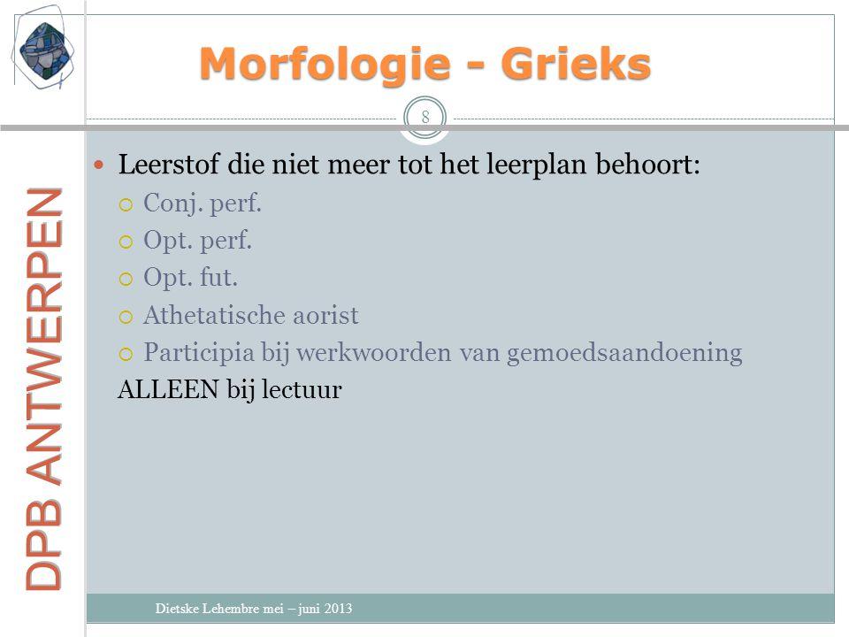 Morfologie - Grieks Dietske Lehembre mei – juni 2013 8 Leerstof die niet meer tot het leerplan behoort:  Conj.