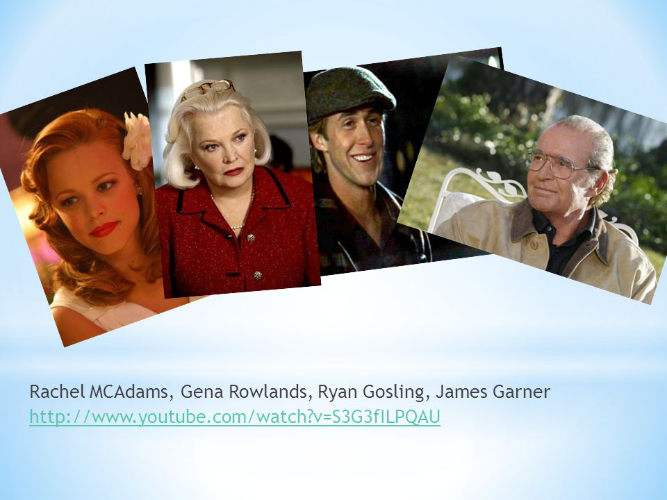 Rachel MCAdams, Gena Rowlands, Ryan Gosling, James Garner http://www.youtube.com/watch?v=S3G3fILPQAU