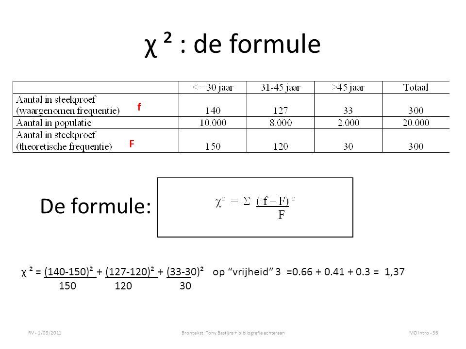 χ ² : de formule RV - 1/03/2011Brontekst: Tony Bastijns + bibliografie achteraanMO intro - 36 De formule: χ ² = (140-150)² + (127-120)² + (33-30)² op vrijheid 3 =0.66 + 0.41 + 0.3 = 1,37 150120 30 F f