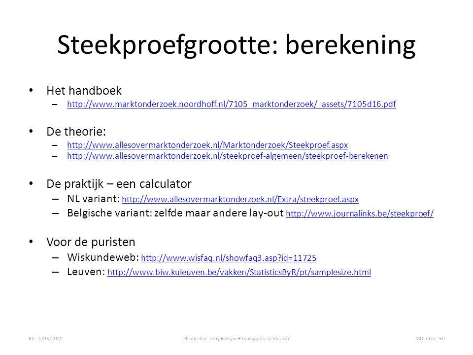 Steekproefgrootte: berekening Het handboek – http://www.marktonderzoek.noordhoff.nl/7105_marktonderzoek/_assets/7105d16.pdf http://www.marktonderzoek.noordhoff.nl/7105_marktonderzoek/_assets/7105d16.pdf De theorie: – http://www.allesovermarktonderzoek.nl/Marktonderzoek/Steekproef.aspx http://www.allesovermarktonderzoek.nl/Marktonderzoek/Steekproef.aspx – http://www.allesovermarktonderzoek.nl/steekproef-algemeen/steekproef-berekenen http://www.allesovermarktonderzoek.nl/steekproef-algemeen/steekproef-berekenen De praktijk – een calculator – NL variant: http://www.allesovermarktonderzoek.nl/Extra/steekproef.aspx http://www.allesovermarktonderzoek.nl/Extra/steekproef.aspx – Belgische variant: zelfde maar andere lay-out http://www.journalinks.be/steekproef/ http://www.journalinks.be/steekproef/ Voor de puristen – Wiskundeweb: http://www.wisfaq.nl/showfaq3.asp?id=11725 http://www.wisfaq.nl/showfaq3.asp?id=11725 – Leuven: http://www.biw.kuleuven.be/vakken/StatisticsByR/pt/samplesize.html http://www.biw.kuleuven.be/vakken/StatisticsByR/pt/samplesize.html RV - 1/03/2011Brontekst: Tony Bastijns + bibliografie achteraanMO intro - 50