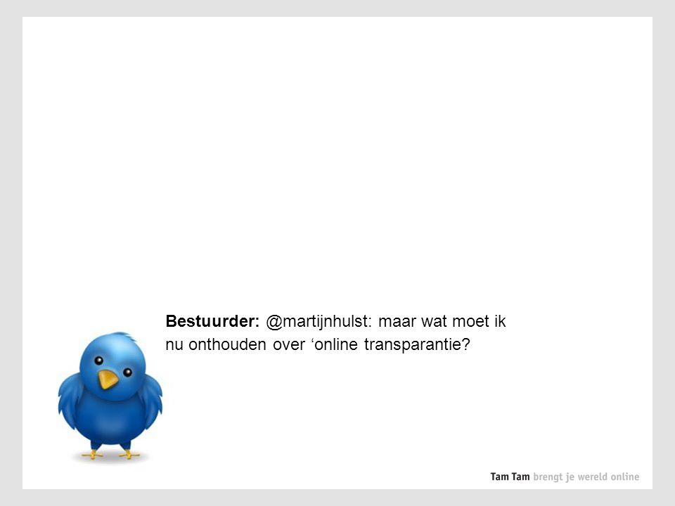 Bestuurder: @martijnhulst: maar wat moet ik nu onthouden over 'online transparantie?
