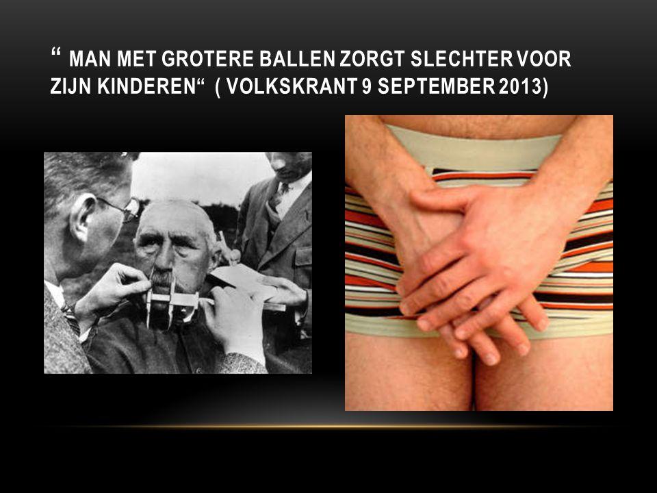 """"""" MAN MET GROTERE BALLEN ZORGT SLECHTER VOOR ZIJN KINDEREN"""" ( VOLKSKRANT 9 SEPTEMBER 2013)"""