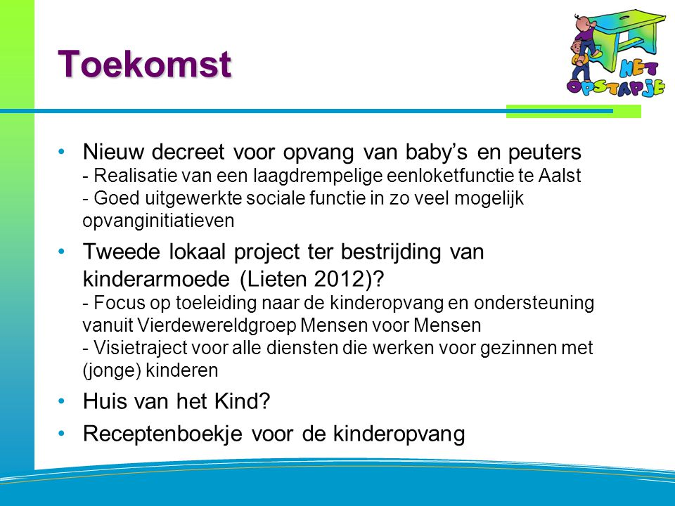 Toekomst Nieuw decreet voor opvang van baby's en peuters - Realisatie van een laagdrempelige eenloketfunctie te Aalst - Goed uitgewerkte sociale functie in zo veel mogelijk opvanginitiatieven Tweede lokaal project ter bestrijding van kinderarmoede (Lieten 2012).