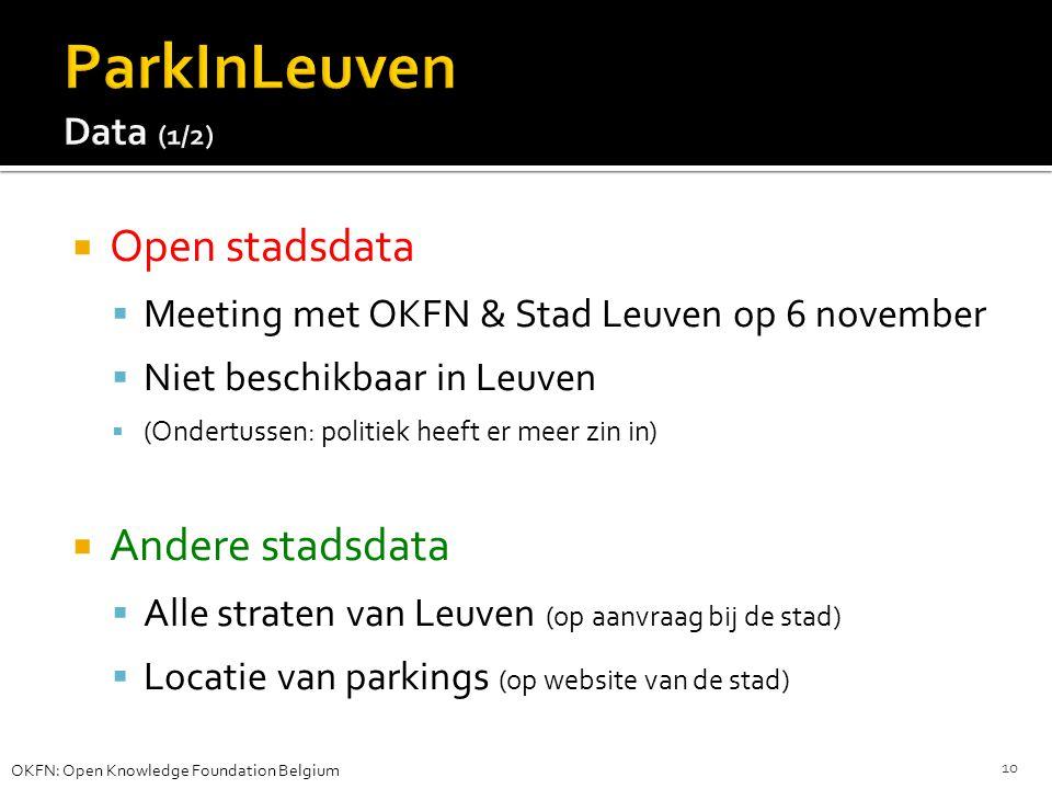  Open stadsdata  Meeting met OKFN & Stad Leuven op 6 november  Niet beschikbaar in Leuven  (Ondertussen: politiek heeft er meer zin in)  Andere stadsdata  Alle straten van Leuven (op aanvraag bij de stad)  Locatie van parkings (op website van de stad) OKFN: Open Knowledge Foundation Belgium 10