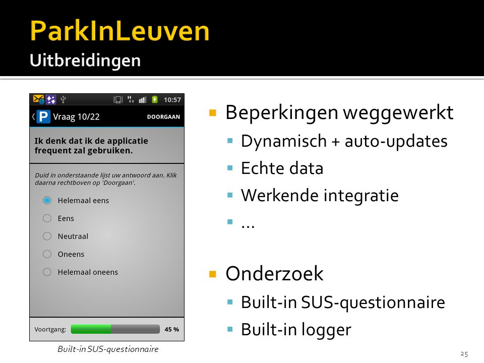  Beperkingen weggewerkt  Dynamisch + auto-updates  Echte data  Werkende integratie  …  Onderzoek  Built-in SUS-questionnaire  Built-in logger