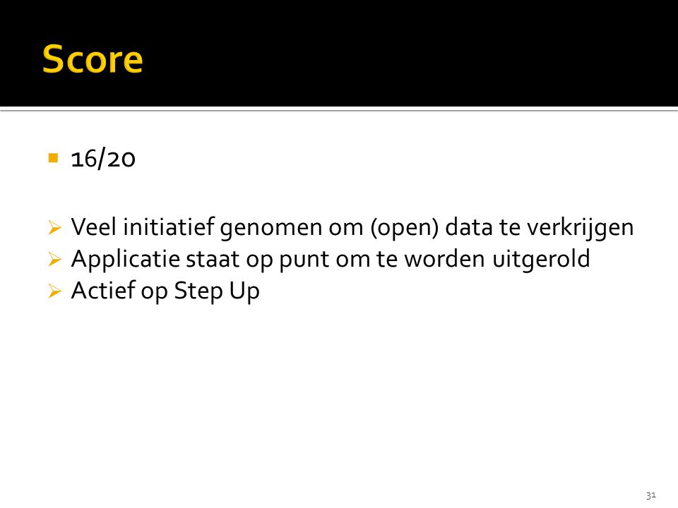  1 6 /20  Veel initiatief genomen om (open) data te verkrijgen  Applicatie staat op punt om te worden uitgerold  Actief op Step Up 31