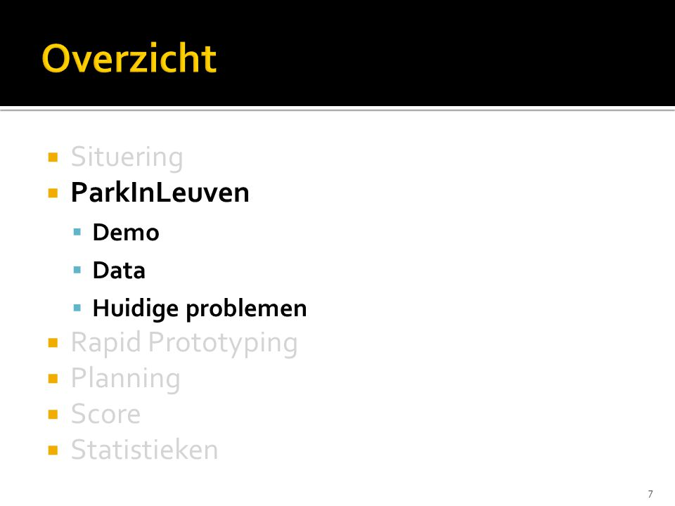  Situering  ParkInLeuven  Demo  Data  Huidige problemen  Rapid Prototyping  Planning  Score  Statistieken 7