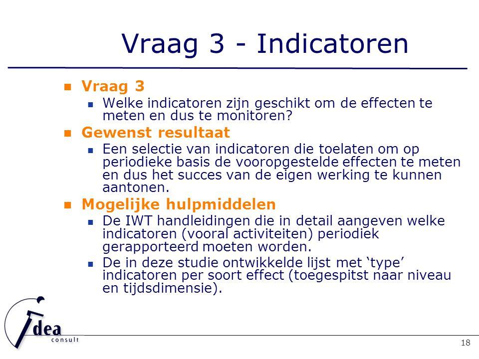 Vraag 3 - Indicatoren 18 Vraag 3 Welke indicatoren zijn geschikt om de effecten te meten en dus te monitoren.