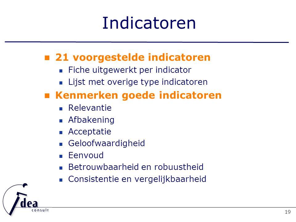 Indicatoren 21 voorgestelde indicatoren Fiche uitgewerkt per indicator Lijst met overige type indicatoren Kenmerken goede indicatoren Relevantie Afbakening Acceptatie Geloofwaardigheid Eenvoud Betrouwbaarheid en robuustheid Consistentie en vergelijkbaarheid 19