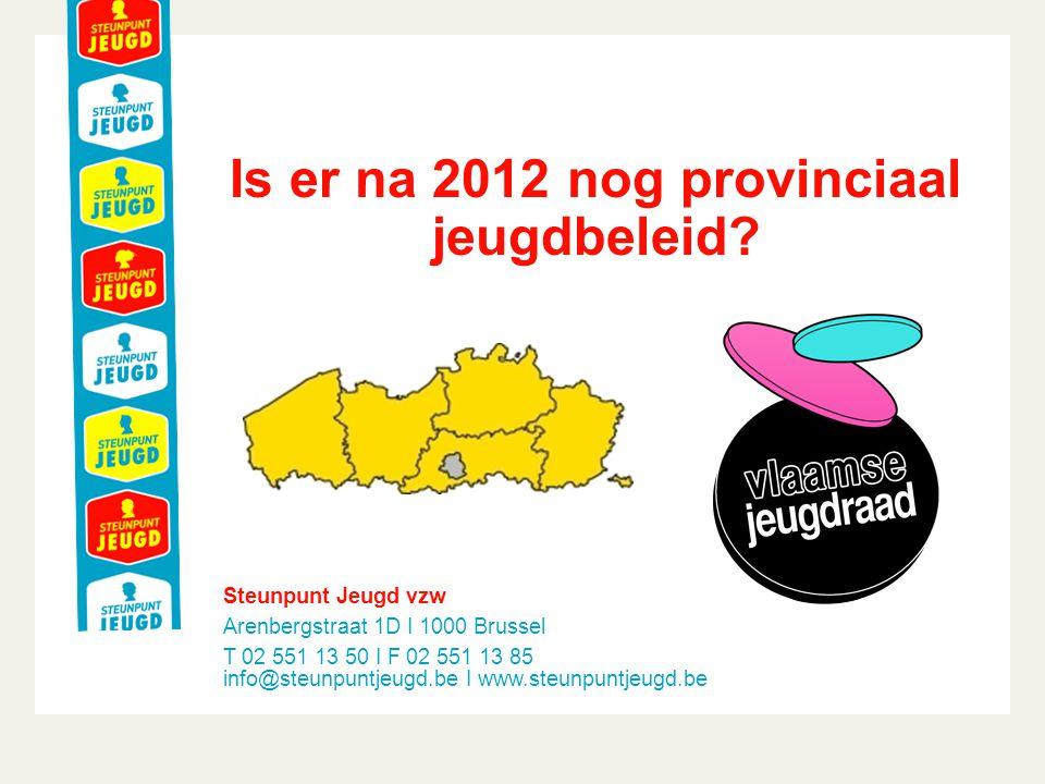 Steunpunt Jeugd vzw Arenbergstraat 1D I 1000 Brussel T 02 551 13 50 I F 02 551 13 85 info@steunpuntjeugd.be I www.steunpuntjeugd.be Is er na 2012 nog provinciaal jeugdbeleid?