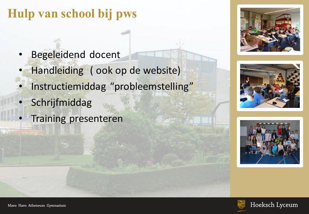 Begeleidend docent Handleiding ( ook op de website) Instructiemiddag probleemstelling Schrijfmiddag Training presenteren Hulp van school bij pws