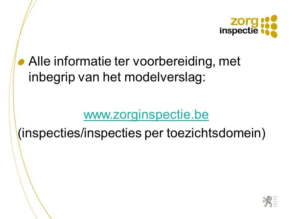 Alle informatie ter voorbereiding, met inbegrip van het modelverslag: www.zorginspectie.be (inspecties/inspecties per toezichtsdomein)