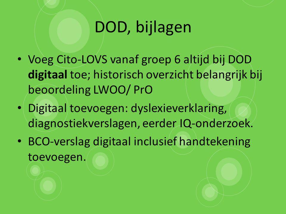DOD, bijlagen Voeg Cito-LOVS vanaf groep 6 altijd bij DOD digitaal toe; historisch overzicht belangrijk bij beoordeling LWOO/ PrO Digitaal toevoegen: dyslexieverklaring, diagnostiekverslagen, eerder IQ-onderzoek.