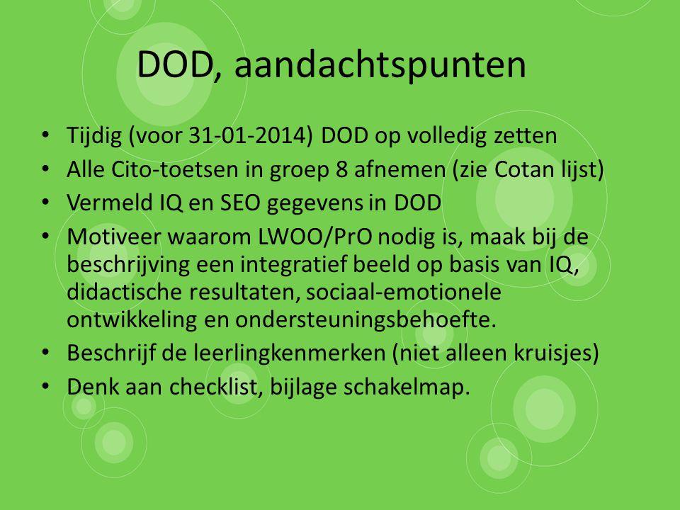 DOD, aandachtspunten Tijdig (voor 31-01-2014) DOD op volledig zetten Alle Cito-toetsen in groep 8 afnemen (zie Cotan lijst) Vermeld IQ en SEO gegevens