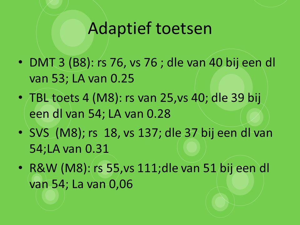 Adaptief toetsen DMT 3 (B8): rs 76, vs 76 ; dle van 40 bij een dl van 53; LA van 0.25 TBL toets 4 (M8): rs van 25,vs 40; dle 39 bij een dl van 54; LA van 0.28 SVS (M8); rs 18, vs 137; dle 37 bij een dl van 54;LA van 0.31 R&W (M8): rs 55,vs 111;dle van 51 bij een dl van 54; La van 0,06