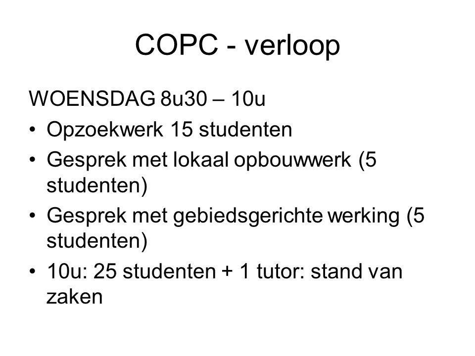 COPC - verloop WOENSDAG 8u30 – 10u Opzoekwerk 15 studenten Gesprek met lokaal opbouwwerk (5 studenten) Gesprek met gebiedsgerichte werking (5 studenten) 10u: 25 studenten + 1 tutor: stand van zaken