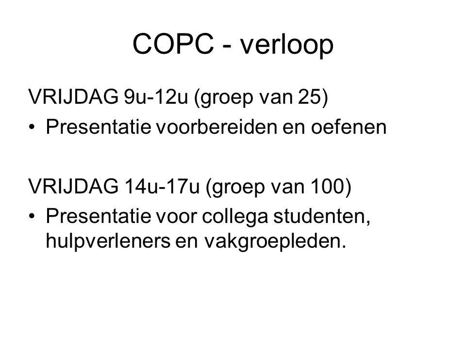 COPC - verloop VRIJDAG 9u-12u (groep van 25) Presentatie voorbereiden en oefenen VRIJDAG 14u-17u (groep van 100) Presentatie voor collega studenten, hulpverleners en vakgroepleden.