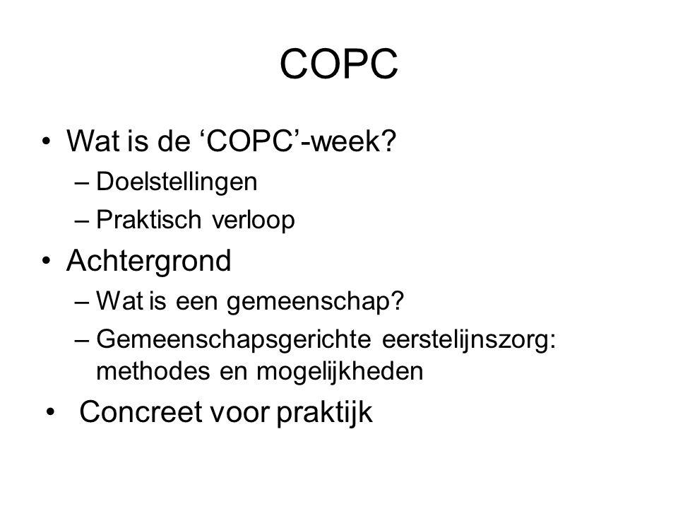 COPC Wat is de 'COPC'-week? –Doelstellingen –Praktisch verloop Achtergrond –Wat is een gemeenschap? –Gemeenschapsgerichte eerstelijnszorg: methodes en