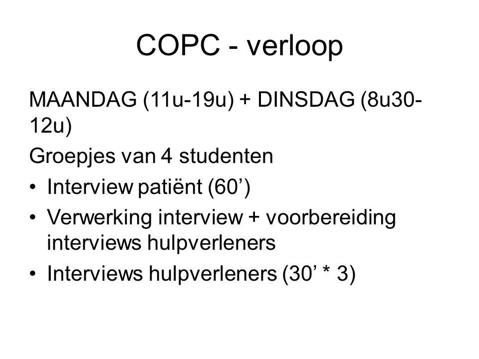 COPC - verloop MAANDAG (11u-19u) + DINSDAG (8u30- 12u) Groepjes van 4 studenten Interview patiënt (60') Verwerking interview + voorbereiding interviews hulpverleners Interviews hulpverleners (30' * 3)