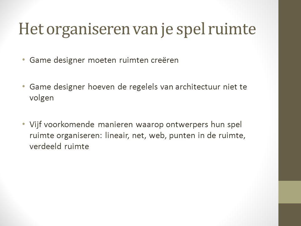 Het organiseren van je spel ruimte Game designer moeten ruimten creëren Game designer hoeven de regelels van architectuur niet te volgen Vijf voorkomende manieren waarop ontwerpers hun spel ruimte organiseren: lineair, net, web, punten in de ruimte, verdeeld ruimte