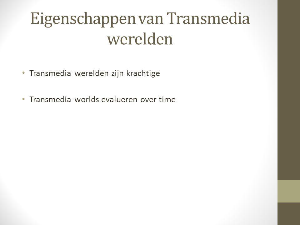 Eigenschappen van Transmedia werelden Transmedia werelden zijn krachtige Transmedia worlds evalueren over time