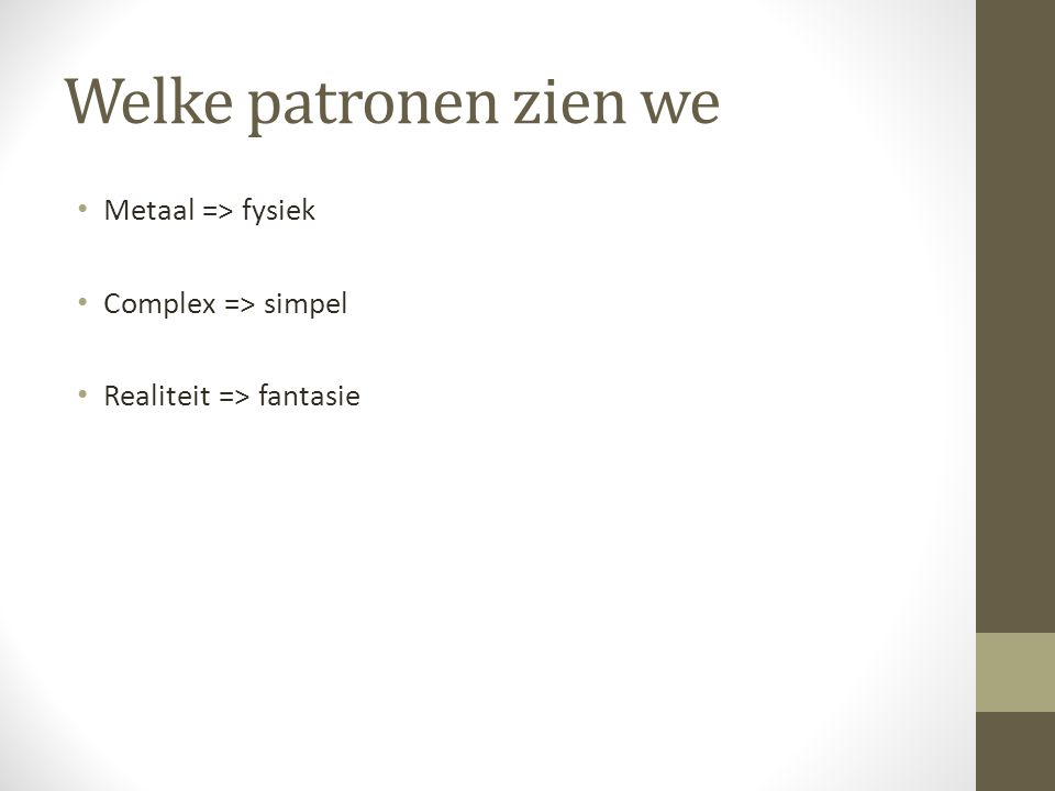 Welke patronen zien we Metaal => fysiek Complex => simpel Realiteit => fantasie
