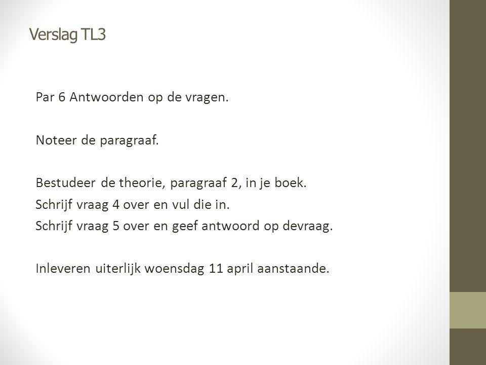 Verslag TL3 Par 6 Antwoorden op de vragen. Noteer de paragraaf. Bestudeer de theorie, paragraaf 2, in je boek. Schrijf vraag 4 over en vul die in. Sch