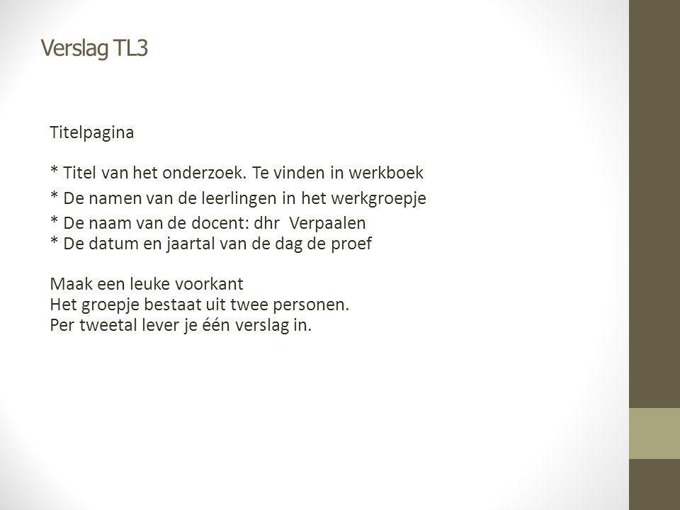 Verslag TL3 Titelpagina * Titel van het onderzoek. Te vinden in werkboek * De namen van de leerlingen in het werkgroepje * De naam van de docent: dhr