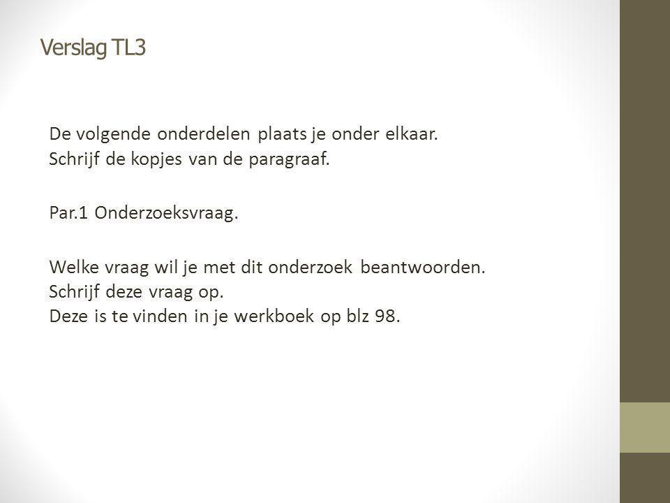 Verslag TL3 De volgende onderdelen plaats je onder elkaar. Schrijf de kopjes van de paragraaf. Par.1 Onderzoeksvraag. Welke vraag wil je met dit onder