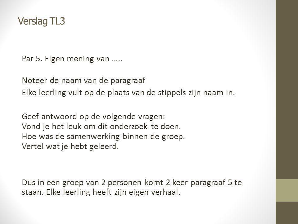 Verslag TL3 Par 5. Eigen mening van ….. Noteer de naam van de paragraaf Elke leerling vult op de plaats van de stippels zijn naam in. Geef antwoord op