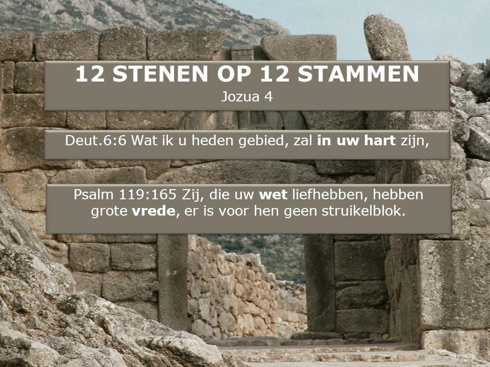 12 STENEN OP 12 STAMMEN Jozua 4 12 STENEN OP 12 STAMMEN Jozua 4 Deut.6:6 Wat ik u heden gebied, zal in uw hart zijn, Psalm 119:165 Zij, die uw wet liefhebben, hebben grote vrede, er is voor hen geen struikelblok.