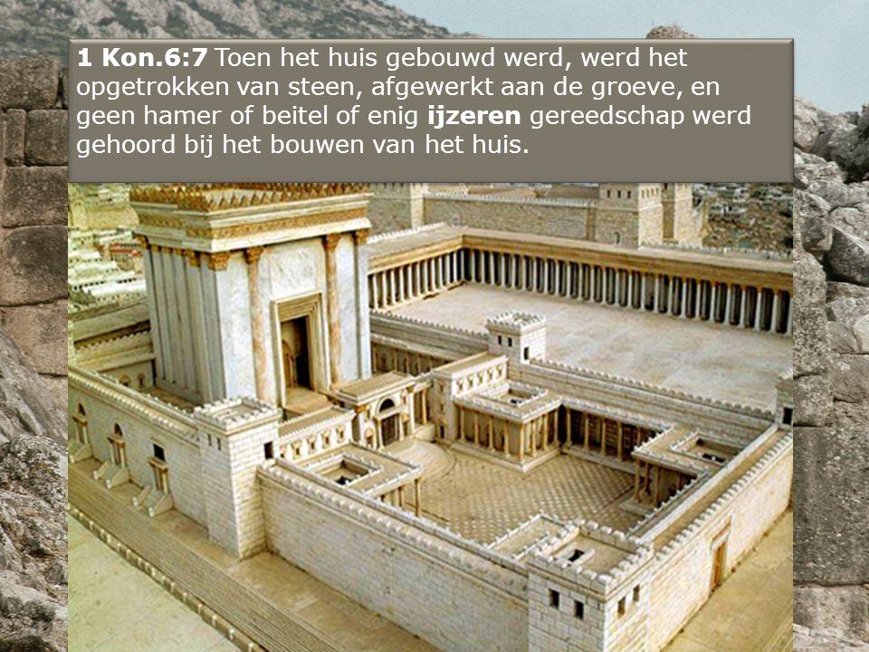 1 Kon.6:7 Toen het huis gebouwd werd, werd het opgetrokken van steen, afgewerkt aan de groeve, en geen hamer of beitel of enig ijzeren gereedschap werd gehoord bij het bouwen van het huis.