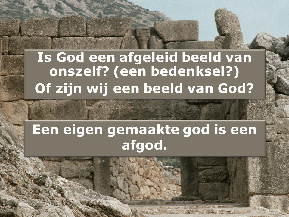 Is God een afgeleid beeld van onszelf.(een bedenksel?) Of zijn wij een beeld van God.