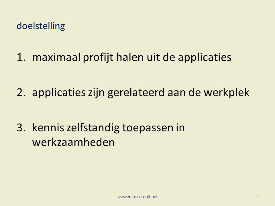 doelstelling 1.maximaal profijt halen uit de applicaties 2.applicaties zijn gerelateerd aan de werkplek 3.kennis zelfstandig toepassen in werkzaamheden www.max-consult.net2