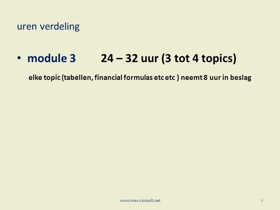 uren verdeling module 3 24 – 32 uur (3 tot 4 topics) elke topic (tabellen, financial formulas etc etc ) neemt 8 uur in beslag www.max-consult.net6