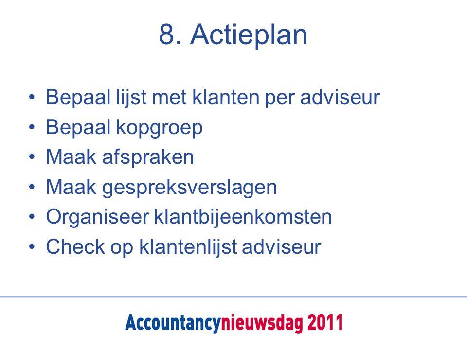 8. Actieplan Bepaal lijst met klanten per adviseur Bepaal kopgroep Maak afspraken Maak gespreksverslagen Organiseer klantbijeenkomsten Check op klante