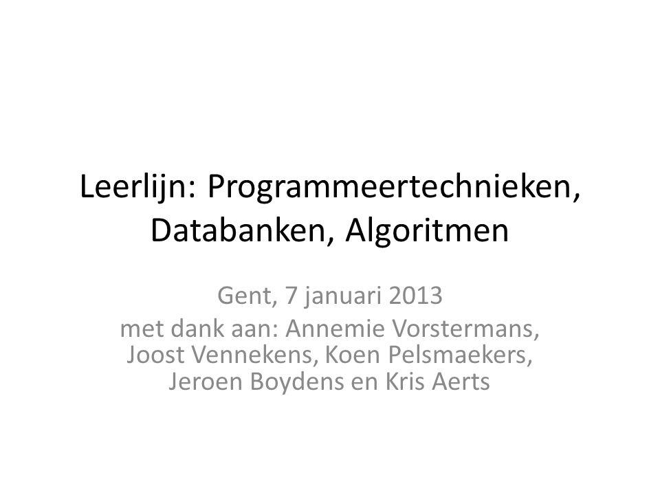 Leerlijn: Programmeertechnieken, Databanken, Algoritmen Gent, 7 januari 2013 met dank aan: Annemie Vorstermans, Joost Vennekens, Koen Pelsmaekers, Jer