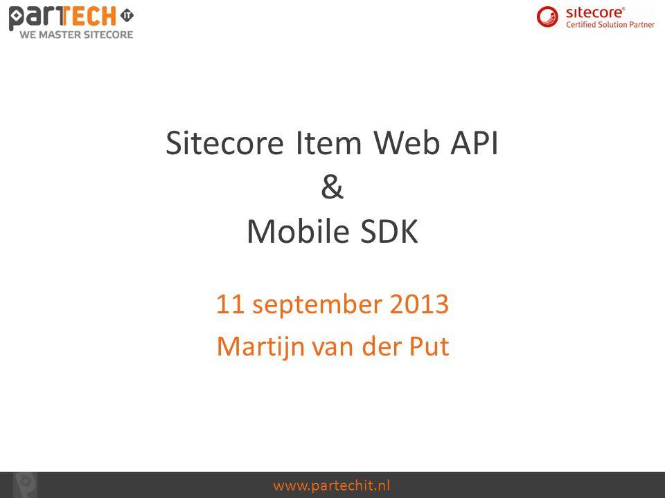 www.partechit.nl Sitecore Item Web API & Mobile SDK 11 september 2013 Martijn van der Put