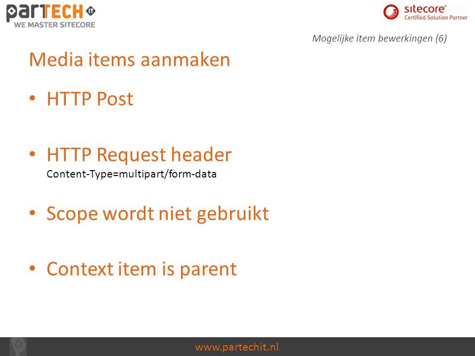 www.partechit.nl Media items aanmaken HTTP Post HTTP Request header Content-Type=multipart/form-data Scope wordt niet gebruikt Context item is parent
