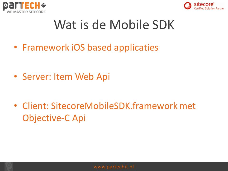 www.partechit.nl Wat is de Mobile SDK Framework iOS based applicaties Server: Item Web Api Client: SitecoreMobileSDK.framework met Objective-C Api